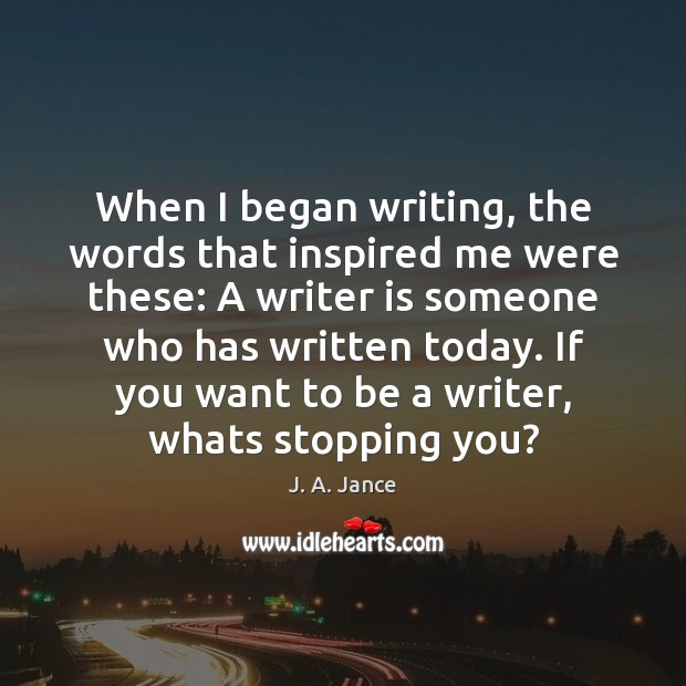When I began writing, the words that inspired me were these: A J. A. Jance Picture Quote