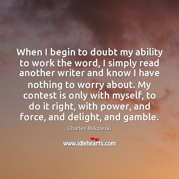 When I begin to doubt my ability to work the word, I Charles Bukowski Picture Quote