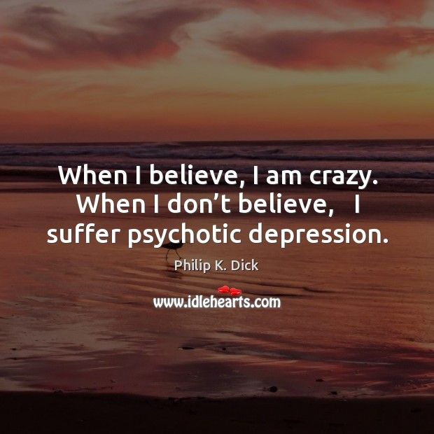 When I believe, I am crazy. When I don't believe,   I suffer psychotic depression. Image