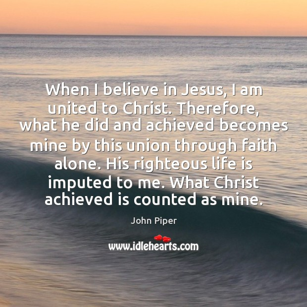 When I believe in Jesus, I am united to Christ. Therefore, what Image