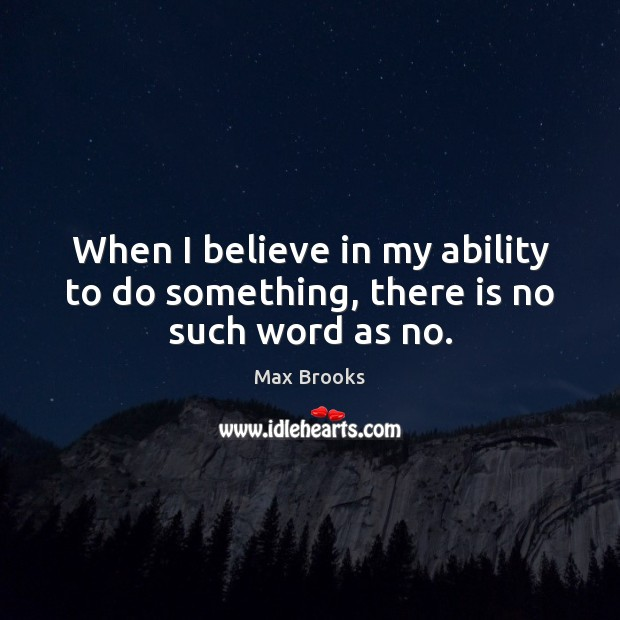 When I believe in my ability to do something, there is no such word as no. Max Brooks Picture Quote