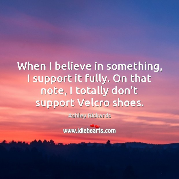 Image, When I believe in something, I support it fully. On that note,