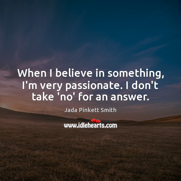 Image, When I believe in something, I'm very passionate. I don't take 'no' for an answer.