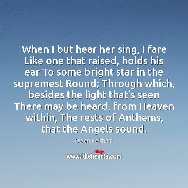When I but hear her sing, I fare Like one that raised, Owen Feltham Picture Quote