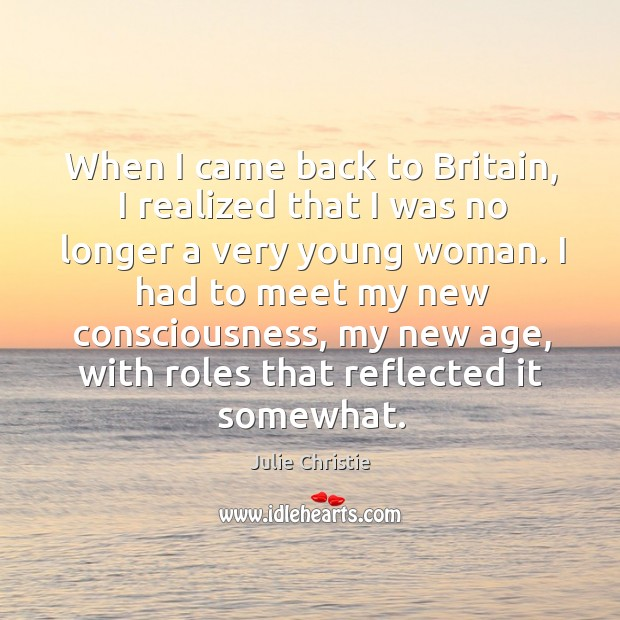 When I came back to britain, I realized that I was no longer a very young woman. Julie Christie Picture Quote
