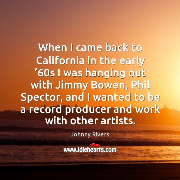 When I came back to california in the early '60s I was hanging out with jimmy bowen Johnny Rivers Picture Quote
