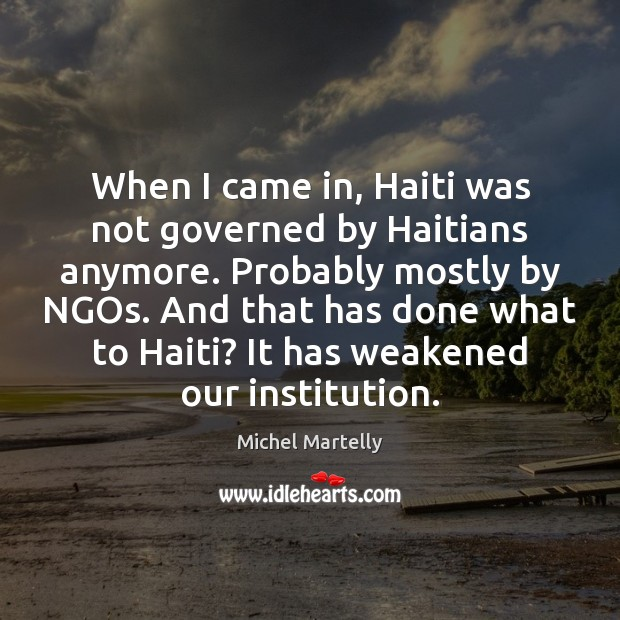 When I came in, Haiti was not governed by Haitians anymore. Probably Image