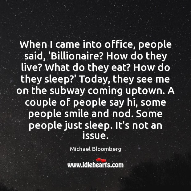 When I came into office, people said, 'Billionaire? How do they live? Michael Bloomberg Picture Quote