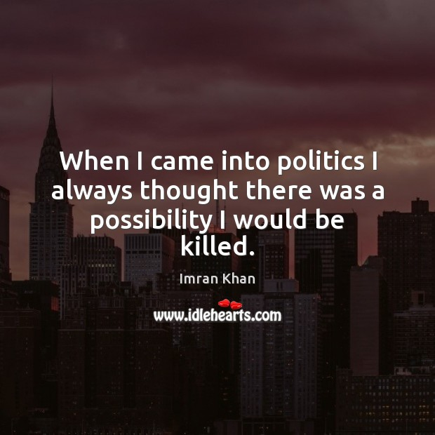 When I came into politics I always thought there was a possibility I would be killed. Imran Khan Picture Quote