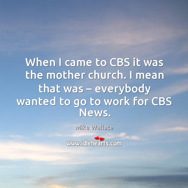 Image, When I came to cbs it was the mother church. I mean that was – everybody wanted to go to work for cbs news.