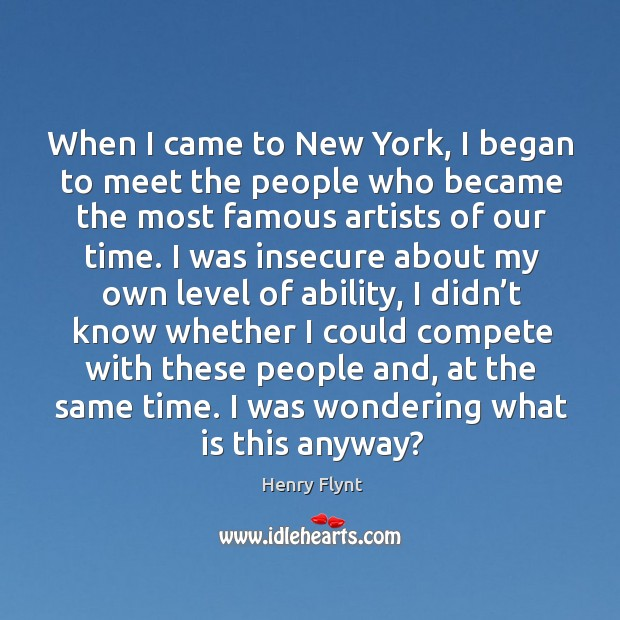 When I came to new york, I began to meet the people who became the most famous artists of our time. Henry Flynt Picture Quote