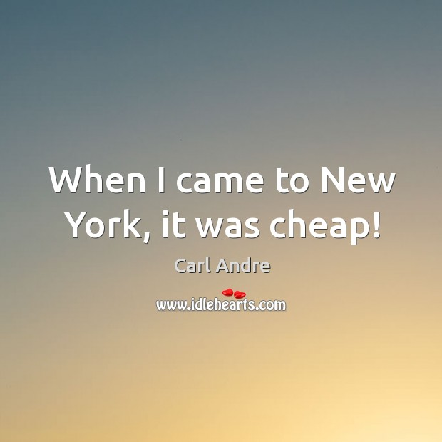 When I came to New York, it was cheap! Carl Andre Picture Quote