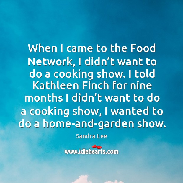 When I came to the food network, I didn't want to do a cooking show. Image