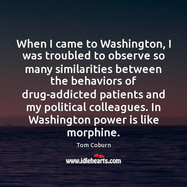 When I came to Washington, I was troubled to observe so many Tom Coburn Picture Quote