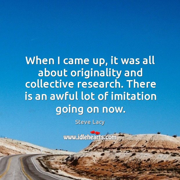 When I came up, it was all about originality and collective research. Image