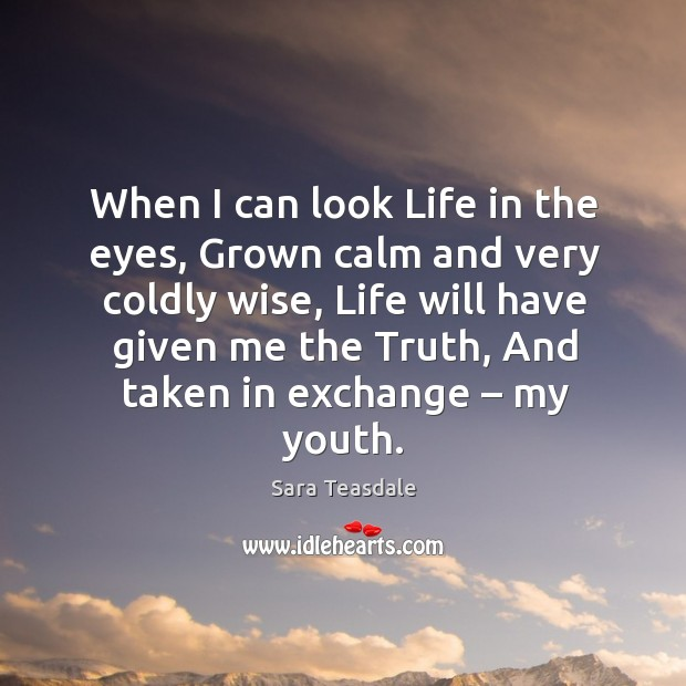 When I can look life in the eyes, grown calm and very coldly wise, life will have given me the truth, and taken in exchange – my youth. Image