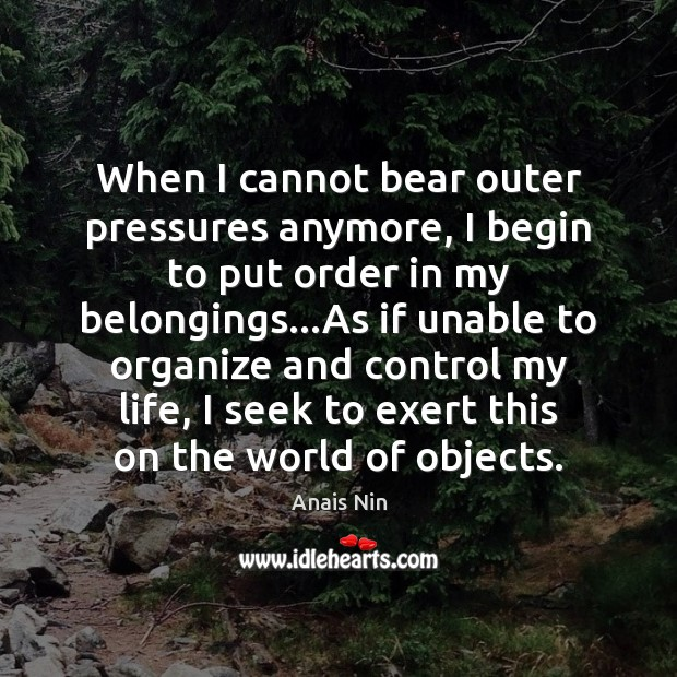 When I cannot bear outer pressures anymore, I begin to put order Anais Nin Picture Quote