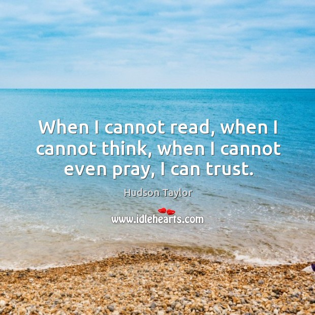 When I cannot read, when I cannot think, when I cannot even pray, I can trust. Image