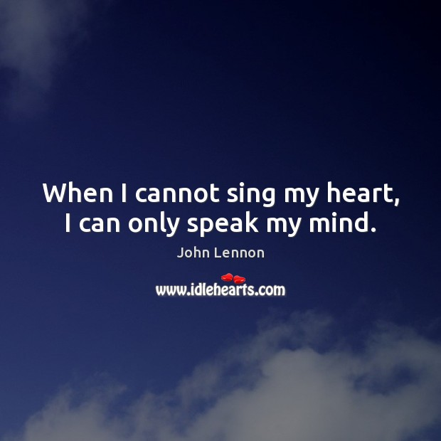 When I cannot sing my heart, I can only speak my mind. Image