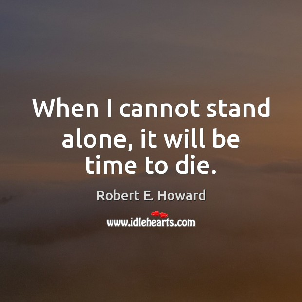 When I cannot stand alone, it will be time to die. Robert E. Howard Picture Quote