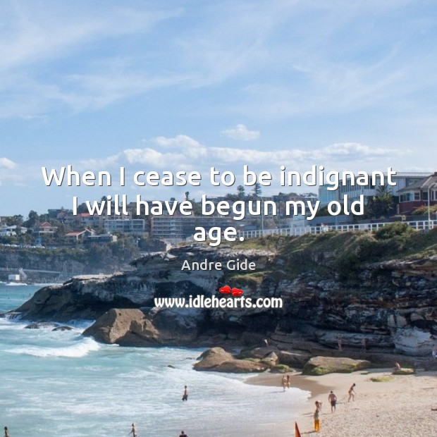 When I cease to be indignant I will have begun my old age. Image