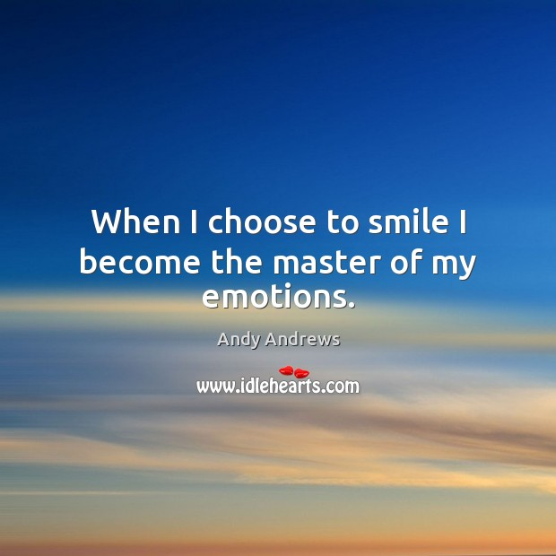 When I choose to smile I become the master of my emotions. Andy Andrews Picture Quote