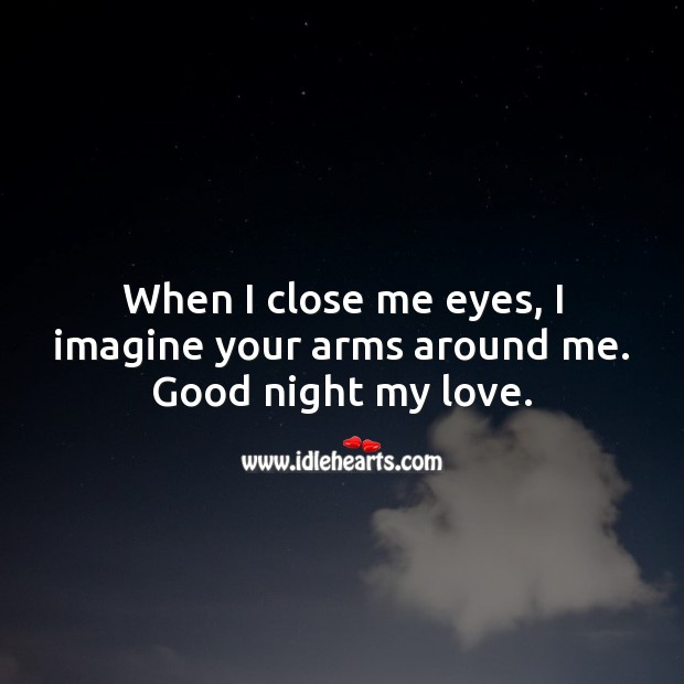 When I close me eyes, I imagine your arms around me. Good night my love. Good Night Quotes for Him Image