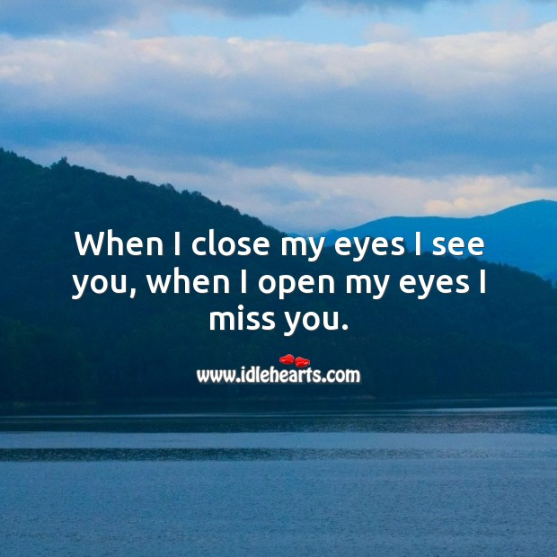 When I close my eyes I see you, when I open my eyes I miss you. Miss You Quotes Image