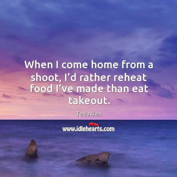 When I come home from a shoot, I'd rather reheat food I've made than eat takeout. Ted Allen Picture Quote