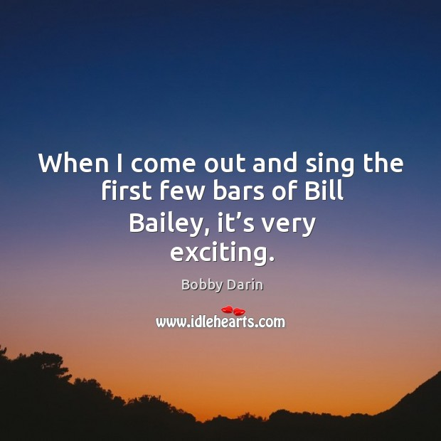 When I come out and sing the first few bars of bill bailey, it's very exciting. Image