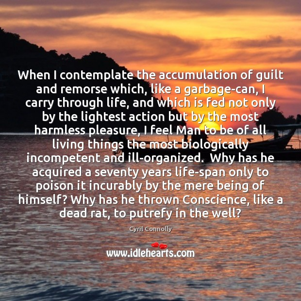 When I contemplate the accumulation of guilt and remorse which, like a Cyril Connolly Picture Quote