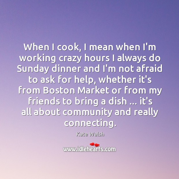 When I cook, I mean when I'm working crazy hours I always Kate Walsh Picture Quote