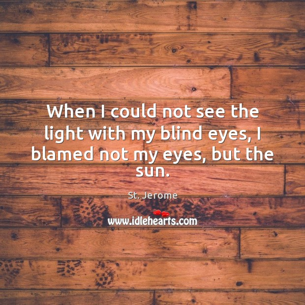 When I could not see the light with my blind eyes, I blamed not my eyes, but the sun. St. Jerome Picture Quote