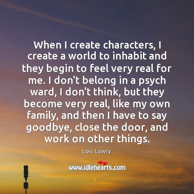 When I create characters, I create a world to inhabit and they Lois Lowry Picture Quote