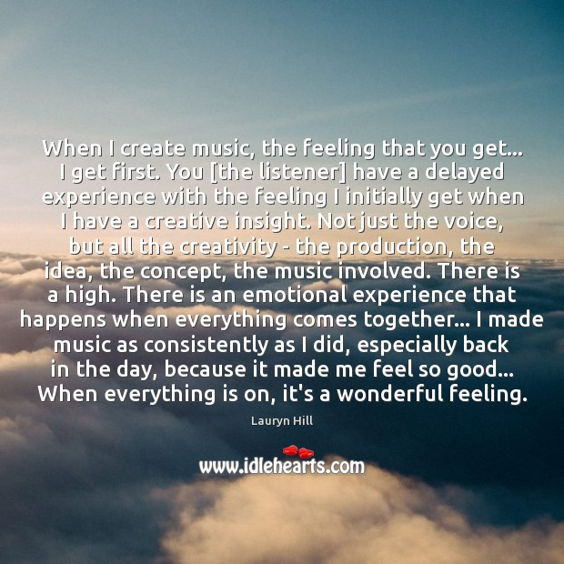 When I create music, the feeling that you get… I get first. Image