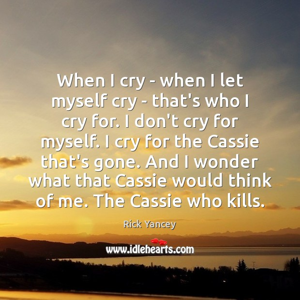 When I cry – when I let myself cry – that's who Rick Yancey Picture Quote