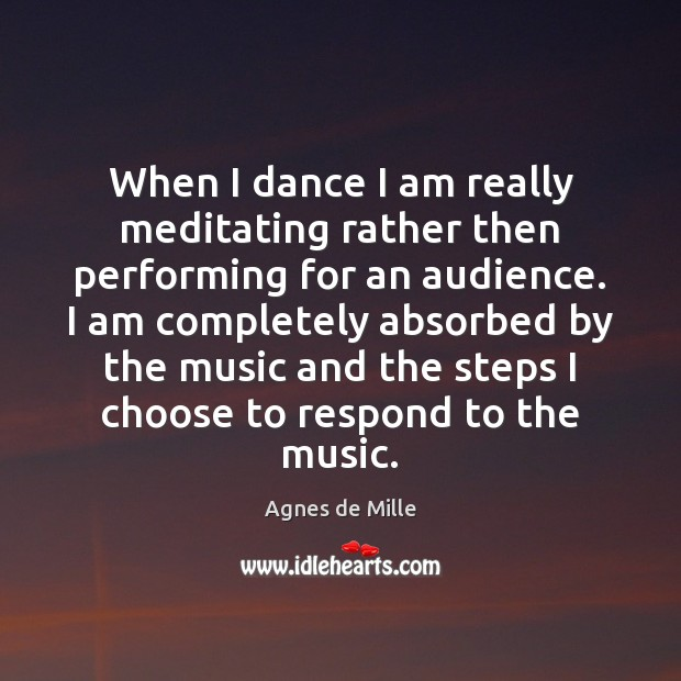 When I dance I am really meditating rather then performing for an Image