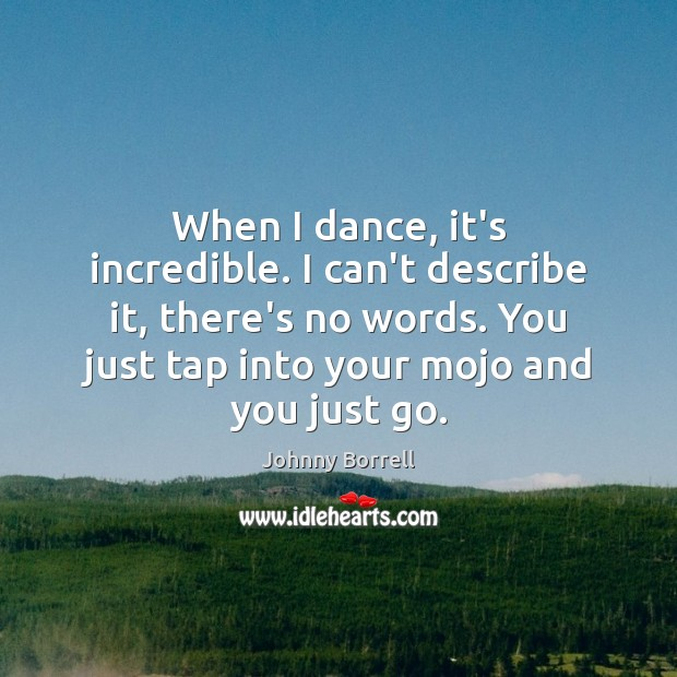 When I dance, it's incredible. I can't describe it, there's no words. Image