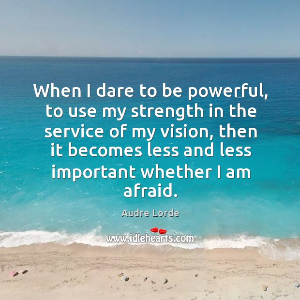 When I dare to be powerful, to use my strength in the service of my vision Audre Lorde Picture Quote