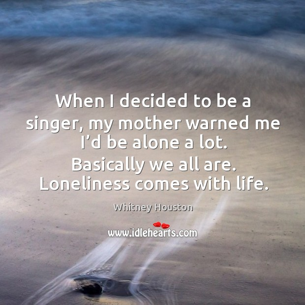 When I decided to be a singer, my mother warned me I'd be alone a lot. Basically we all are. Loneliness comes with life. Image