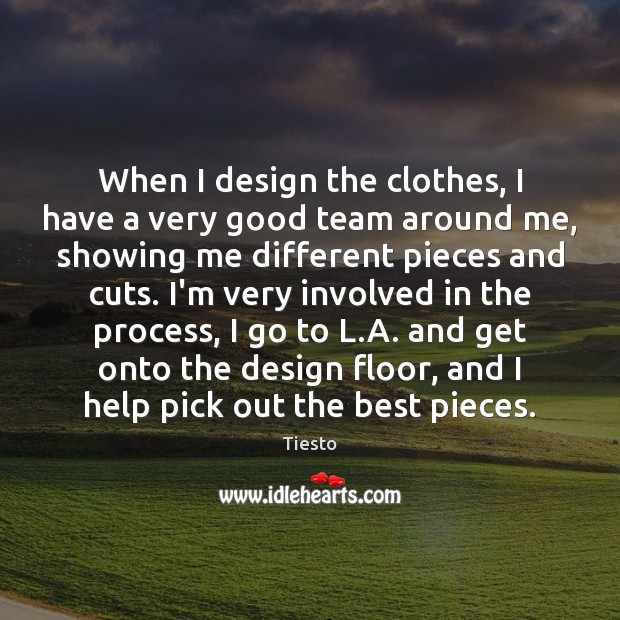 When I design the clothes, I have a very good team around Tiesto Picture Quote