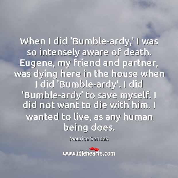 When I did 'Bumble-ardy,' I was so intensely aware of death. Maurice Sendak Picture Quote