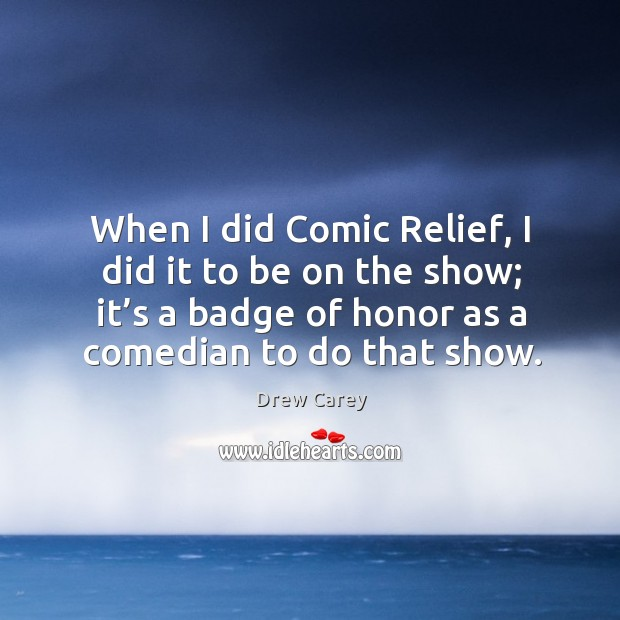 When I did comic relief, I did it to be on the show; it's a badge of honor as a comedian to do that show. Image