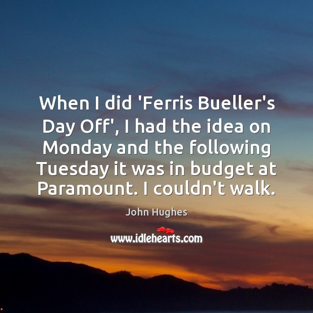 When I did 'Ferris Bueller's Day Off', I had the idea on John Hughes Picture Quote