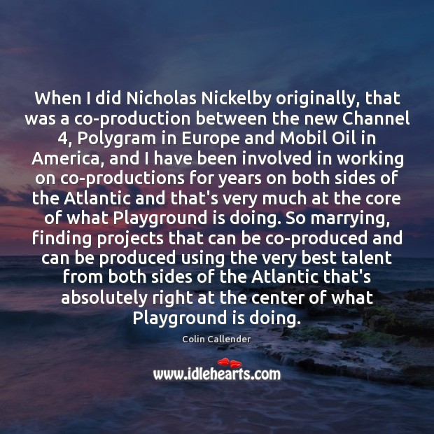 When I did Nicholas Nickelby originally, that was a co-production between the Colin Callender Picture Quote
