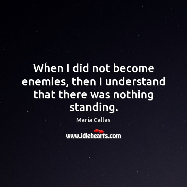 When I did not become enemies, then I understand that there was nothing standing. Maria Callas Picture Quote