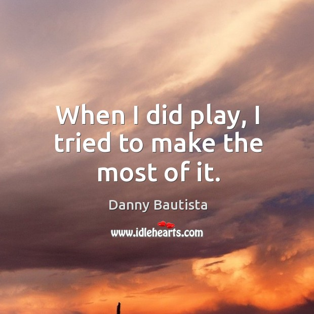 When I did play, I tried to make the most of it. Image