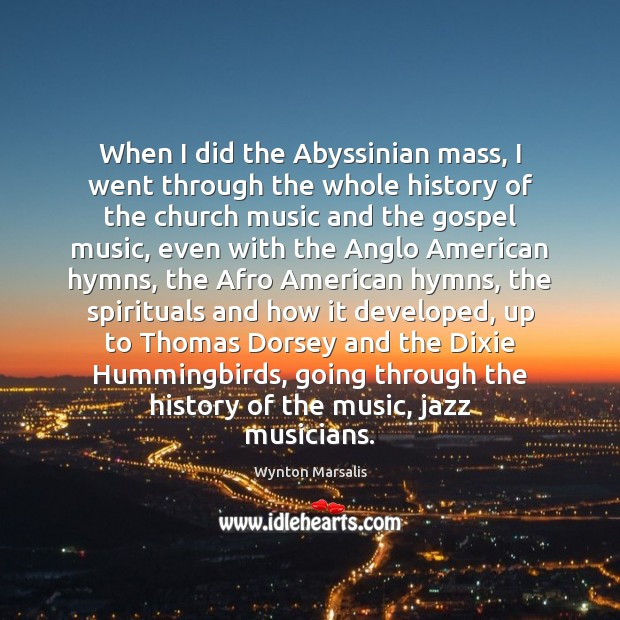 When I did the Abyssinian mass, I went through the whole history Wynton Marsalis Picture Quote