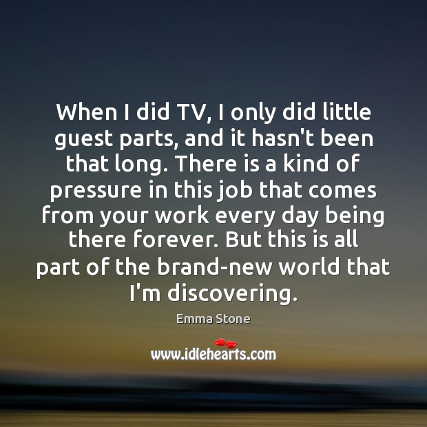 When I did TV, I only did little guest parts, and it Emma Stone Picture Quote