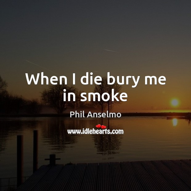 When I die bury me in smoke Phil Anselmo Picture Quote